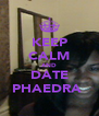 KEEP CALM AND DATE PHAEDRA  - Personalised Poster A4 size