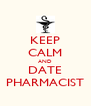 KEEP CALM AND DATE PHARMACIST - Personalised Poster A4 size