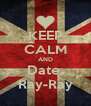 KEEP CALM AND Date  Ray-Ray - Personalised Poster A4 size