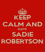 KEEP CALM AND DATE SADIE ROBERTSON - Personalised Poster A4 size