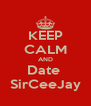 KEEP CALM AND Date  SirCeeJay - Personalised Poster A4 size