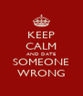 KEEP CALM AND DATE SOMEONE WRONG - Personalised Poster A4 size
