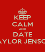 KEEP CALM AND DATE TAYLOR JENSON - Personalised Poster A4 size