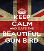 KEEP CALM AND DATE THE BEAUTIFUL GUN BIRD - Personalised Poster A4 size