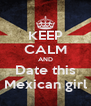 KEEP CALM AND Date this Mexican girl - Personalised Poster A4 size