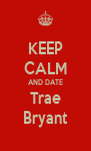 KEEP CALM AND DATE Trae Bryant - Personalised Poster A4 size