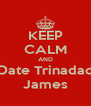 KEEP CALM AND Date Trinadad James - Personalised Poster A4 size