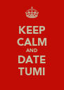 KEEP CALM AND DATE TUMI - Personalised Poster A4 size