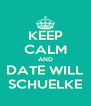 KEEP CALM AND DATE WILL SCHUELKE - Personalised Poster A4 size