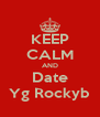 KEEP CALM AND  Date  Yg Rockyb - Personalised Poster A4 size