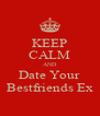 KEEP CALM AND Date Your Bestfriends Ex - Personalised Poster A4 size