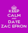KEEP CALM AND DATE ZAC EFRON - Personalised Poster A4 size