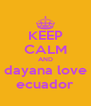KEEP CALM AND dayana love ecuador - Personalised Poster A4 size