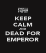 KEEP CALM AND DEAD FOR EMPEROR - Personalised Poster A4 size