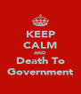 KEEP CALM AND Death To Government - Personalised Poster A4 size