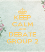 KEEP CALM AND DEBATE GROUP 2 - Personalised Poster A4 size
