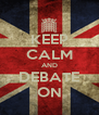 KEEP CALM AND DEBATE ON - Personalised Poster A4 size