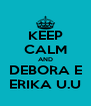 KEEP CALM AND DEBORA E ERIKA U.U - Personalised Poster A4 size