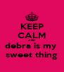 KEEP CALM AND debra is my  sweet thing - Personalised Poster A4 size