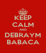 KEEP CALM AND DEBRAYM BABACA - Personalised Poster A4 size
