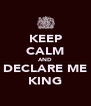 KEEP CALM AND DECLARE ME KING - Personalised Poster A4 size