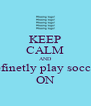 KEEP CALM AND definetly play soccer ON - Personalised Poster A4 size