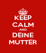 KEEP CALM AND DEINE MUTTER - Personalised Poster A4 size