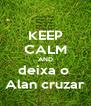 KEEP CALM AND deixa o  Alan cruzar - Personalised Poster A4 size