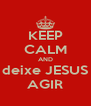 KEEP CALM AND deixe JESUS AGIR - Personalised Poster A4 size