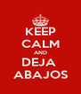 KEEP CALM AND DEJA  ABAJOS - Personalised Poster A4 size