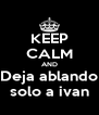 KEEP CALM AND Deja ablando solo a ivan - Personalised Poster A4 size