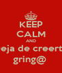 KEEP CALM AND Deja de creerte gring@  - Personalised Poster A4 size
