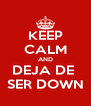KEEP CALM AND DEJA DE  SER DOWN - Personalised Poster A4 size