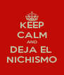 KEEP CALM AND DEJA EL  NICHISMO - Personalised Poster A4 size