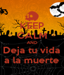 KEEP CALM AND Deja tu vida a la muerte - Personalised Poster A4 size