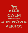 KEEP CALM AND DEJEN A MI NOVIA PERROS - Personalised Poster A4 size