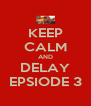 KEEP CALM AND DELAY EPSIODE 3 - Personalised Poster A4 size