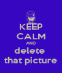 KEEP CALM AND delete  that picture - Personalised Poster A4 size