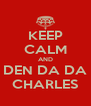 KEEP CALM AND DEN DA DA CHARLES - Personalised Poster A4 size