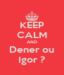 KEEP CALM AND Dener ou Igor ? - Personalised Poster A4 size