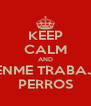 KEEP CALM AND DENME TRABAJO PERROS - Personalised Poster A4 size