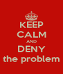KEEP CALM AND DENY the problem - Personalised Poster A4 size