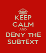 KEEP CALM AND DENY THE SUBTEXT - Personalised Poster A4 size
