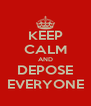 KEEP CALM AND DEPOSE EVERYONE - Personalised Poster A4 size