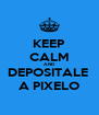 KEEP CALM AND DEPOSITALE  A PIXELO - Personalised Poster A4 size