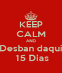 KEEP CALM AND Desban daqui  15 Dias - Personalised Poster A4 size