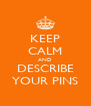 KEEP CALM AND DESCRIBE YOUR PINS - Personalised Poster A4 size