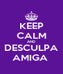 KEEP CALM AND DESCULPA AMIGA  - Personalised Poster A4 size