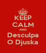 KEEP CALM AND Desculpa O Djuska - Personalised Poster A4 size