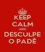 KEEP CALM AND DESCULPE O PADÊ - Personalised Poster A4 size